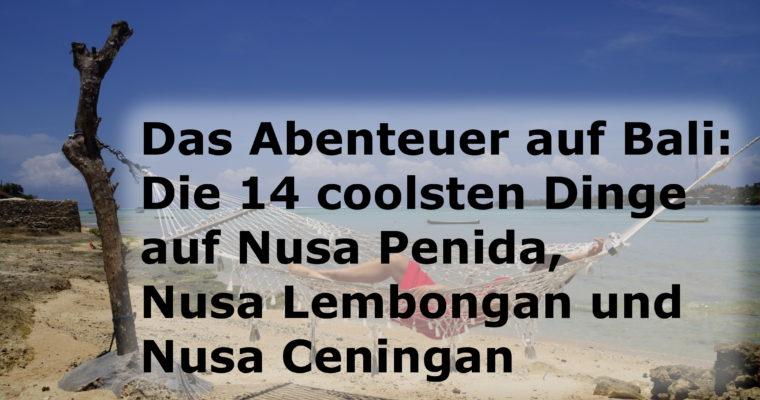 Das Abenteuer auf Bali: Die 14 coolsten Dinge auf Nusa Penida, Nusa Lembongan und Nusa Ceningan